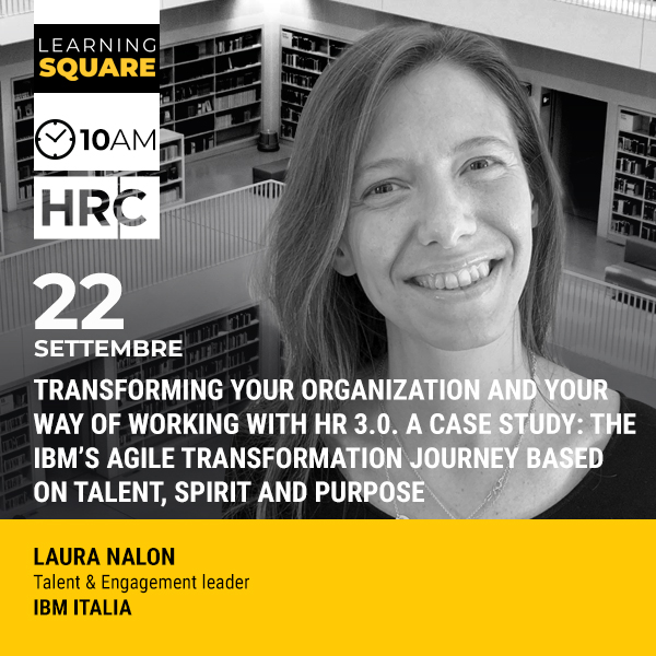 LEARNING SQUARE - TRANSFORMING YOUR ORGANIZATION AND YOUR WAY OF WORKING WITH HR 3.0. A CASE STUDY: THE IBM'S AGILE TRANSFORMATION JOURNEY BASED ON TALENT, SPIRIT AND PURPOSE